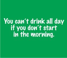 Irish saying - hoping this refers to drinking water all day!!!