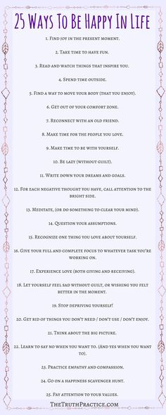 25 tips for how to be happy with yourself and life. Click the pin to read in depth tips on how to incorporate these tips into your daily life. You deserve to be happy. Get your FREE Inspiration Printable Checklist and Inspiration Journal Pages. Go to TheTruthPractice.com to read more about inspiration, authenticity, manifesting your dreams, self-love & self-care.