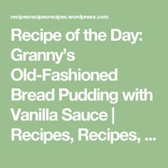 Recipe of the Day: Granny's Old-Fashioned Bread Pudding with Vanilla Sauce | Recipes, Recipes, Recipes