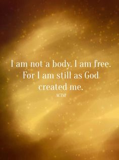 """I am not the body, I am free. For I am still as God created me."" ~A Course In Miracles ..*"