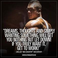 """""""Dreams, thoughts and simply wanting something will get you nothing but let down! If you truly want it, get to work!"""" – Dallas """"Big Country"""" McCarver This quote is our way to pay tribute to Dallas Mccarver who sadly died not long ago. Always smiling and always inspiring with a lot of great content that made you want to get to the gym and go beast mode. The quote itself is SO TRUE.. All your dreams and thoughts are nothing if you don't actually work hard to make them come true."""