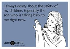 I always worry about the safety of my children. Especially the son who is talking back to me right now.