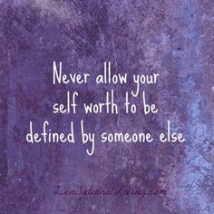 Never allow your self worth to be defined by someone else