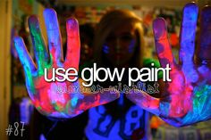 use glow paint... any ideas for reasons let me know