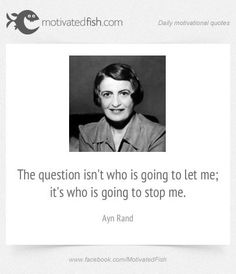 The question isn't who is going to let me; it's who is going to stop me. (Ayn Rand)