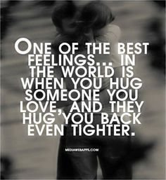 One of the best feelings... in the wold is when you hug someone you love, and they hug you back even tighter!
