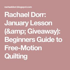 Rachael Dorr: January Lesson (& Giveaway): Beginners Guide to Free-Motion Quilting