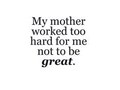I stand by that quote. My mother taught me everything I know. She is the reason I am who I am today. I learned from her to work hard for the things i want in life, to be a go-getter. She's always told us to reach for the stars, I've been reaching. Hard work and dedication pays off, I've been at Steak 'n Shake for a year and some months and I am currently already been promoted to a Shift Leader.