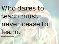 Who dares to teach must never cease to learn. John Cotton Dana