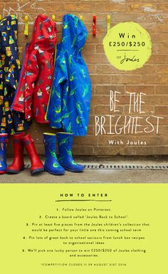 WIN £250/$250 of Joules! Go back to school in style with Joules. How to enter: 1) Follow Joules on Pinterest 2) Create a board called 'Joules - Back to School' 3) Pin at least 5 pieces from the Joules children's collection that would be perfect for your little one this coming school term 4) Pin lots of great back to school saviours from lunch box recipes to organisational ideas 5) We'll pick one lucky person to win £250/$250 of Joules clothing and accessories – competition closes 31/08.