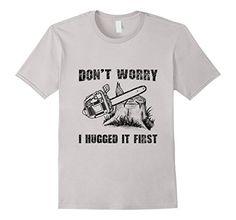 Men's Funny Logger Quote Gift Don't Worry I Huged It Firs... https://www.amazon.com/dp/B01KWRYMJK/ref=cm_sw_r_pi_dp_x_DBoWyb9AK0CJJ