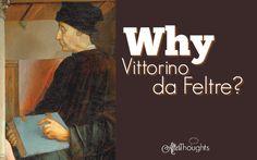 Why Vittorino da Feltre?