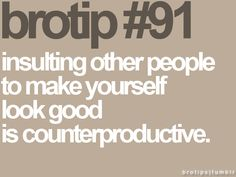 BroTip #91: Insulting other people to make yourself look good is counterproductive.