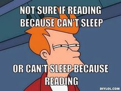"Its totally can't sleep because I""m reading, I can read for several hours straight"