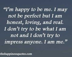 I'm happy to be me. I may not be perfect but I am honest, loving, and real. I don't try to be what I am not and I don't try to impress anyone. I am me.