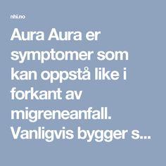 Aura  Aura er symptomer som kan oppstå like i forkant av migreneanfall. Vanligvis bygger symptomene seg opp over 5-20 minutter, og vedvarer så inntil hodepinen begynner. Aurafasen kommer oftest umiddelbart før hodepinen, men det kan forekomme intervaller på inntil 60 minutter. Auraen pleier å gi seg når hodepinefasen inntrer.