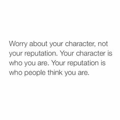 Worry about your character, not your reputation.