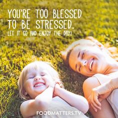 You're too blessed to be stressed. Let it go and enjoy the day.