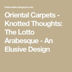 Oriental Carpets - Knotted Thoughts: The Lotto Arabesque - An Elusive Design