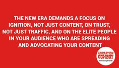 The new era demands a focus on ignition, not just content, on trust, not just traffic, and on the elite people in your audience who are spreading and advocating your content.