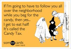 If I'm going to have to follow you all over the neighborhood while you beg for the candy, then yes... I get to eat half! It's called the Candy Tax.