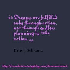 Dreams are fulfilled only through action, not through endless planning to take action.