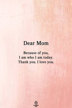 happy mothers day quotes Dear Mom Because of you, I am who I am today. Thank you. I love you. Love My Parents Quotes, Best Mom Quotes, Mom And Dad Quotes, Mom Quotes From Daughter, Happy Mother Day Quotes, Mommy Quotes, Thank You Mom Quotes, Son Quotes, Family Quotes