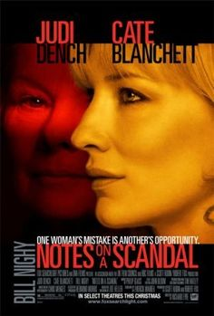 "Directed by Richard Eyre.  With Cate Blanchett, Judi Dench, Andrew Simpson, Tom Georgeson. A veteran high school teacher befriends a younger art teacher, who is having an affair with one of her 15-year-old students. However, her intentions with this new ""friend"" also go well beyond platonic friendship."