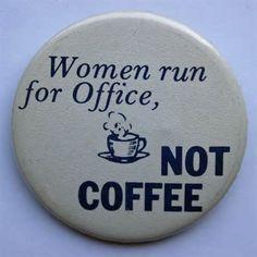 "Women Run for Office, not Coffee"""