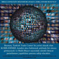 İHRACATINIZ İÇİN MÜŞTERİ BULMAKTA ZORLANIYOR MUSUNUZ? Bremen, Turkish Trade Center'da yerini alacak olan KOBİLERİMİZ, kendisi alıcı beklemek şeklinde bir sürece girmeyecek, tam tersine, gerek diğer AB ülkelerinden, gerekse AB'nin serbest ticaret anlaşması imzaladığı ülkelerden sürekli olarak getirilecek ve Multi-Buyer tarafından organize edilecek ticaret heyetleri aracılığı ile, sürekli ihracat pazarlaması yapabilme şansına sahip olacaktır. Ayrıntılı bilgi için:  Erdem ÇELİK 0532 392 03 14 /