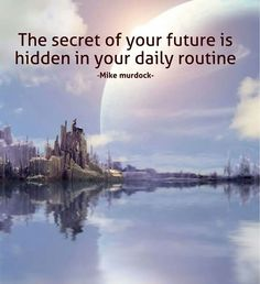 The secret of your future is hidden in your daily routine.