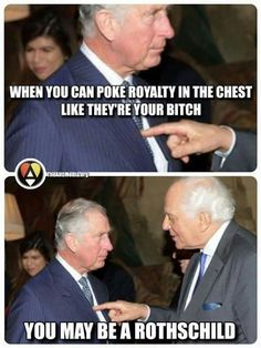 """When you can poke royalty in the chest like they're your bitch, you may be a #Rothschild!"""