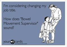 """I'm considering changing my job title. How does """"Bowel Movement Supervisor"""" sound?"""