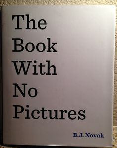 The Book With No Pictures  by B.J. Novak After all, if a book has no pictures, there's nothing to look at but the words on the page. Words that might make you say silly sounds … In ridiculous voices … Hey, what kind of book is this, anyway? Go find out. . . Be amazed!!