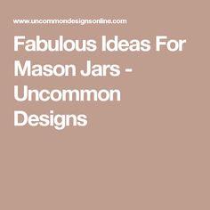 Fabulous Ideas For Mason Jars - Uncommon Designs