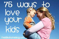 75 Ways to Love Your Kids on http://www.feelslikehomeblog.com | hands down, one of my most FAVORITE posts of all time. @Tara Ziegmont
