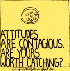 """""""Attitudes are contagious. Are yours worth catching?"""" More quotes here: http://thingsweforget.blogspot.com/2012/02/809-attitudes-are-contagious-are-yours.html"""