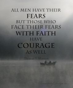 "Quote from President Thomas S. Monson in April 2014 LDS General Conference: ""All men have their fears, but those who face their fears with faith have courage as well""--From BeautifulbyDesign.com"