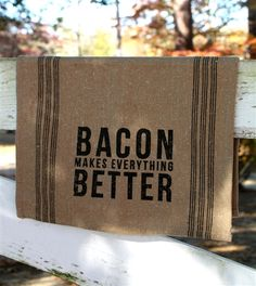 'Bacon Makes Everything Better' Tea Towel.