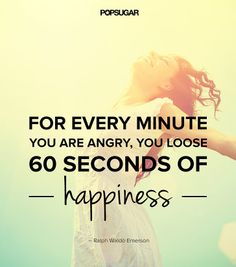 "Quote: ""For every minute you are angry, you lose 60 seconds of happiness."" Lesson to learn: The time and energy you spend on being angry you can spend on something that will better you, like happiness. Let go of your anger and grudges."