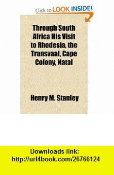 Through South Africa His Visit to Rhodesia, the Transvaal, Cape Colony, Natal (9781153653749) Henry M. Stanley , ISBN-10: 1153653745  , ISBN-13: 978-1153653749 ,  , tutorials , pdf , ebook , torrent , downloads , rapidshare , filesonic , hotfile , megaupload , fileserve