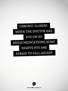 Chronic Illness:  When the Doctor has you on so much Medications, some nights you are afraid to Fall Asleep.