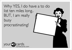 Why YES, I do have a to do list ten miles long.. BUT, I am really busy procrastinating!