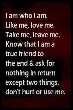 I am who I am. Like me, love me. Take me, leave me. Know that I am a true friend to the end & ask for nothing in return except 2 things, don't hurt or use me.