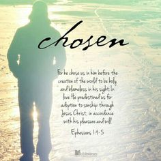 CHOSEN! Even before He made the world, God loved us and chose us in Christ to be holy and without fault in His eyes (Ephesians 1:4). You didn't choose me. I chose you. I appointed you to go and produce lasting fruit, so that the Father wi
