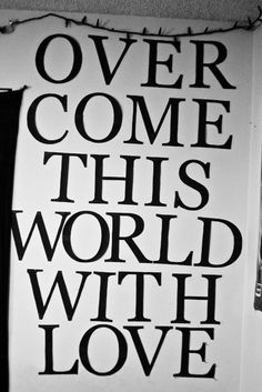 overcome this world with love.