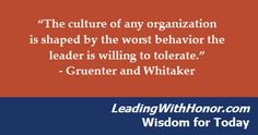 """The culture of any organization is shaped by the worst behavior the leader is willing to tolerate."" – Gruenter and Whitaker (Lee Ellis and Leading with Honor)"
