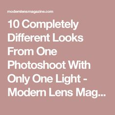 10 Completely Different Looks From One Photoshoot With Only One Light - Modern Lens Magazine