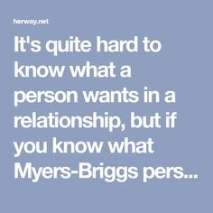 It's quite hard to know what a person wants in a relationship, but if you know what Myers-Briggs personality type they are, here are lists of do's and don'ts in relationships for every personality type.