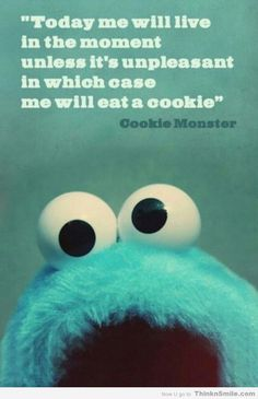 Today I will live in the moment, unless it's unpleasant, in which case I shall eat a cookie. ~ Cookie Monster Quote